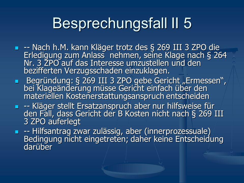 Besprechungsfall II 5 -- Nach h.M. kann Kläger trotz des § 269 III 3 ZPO die Erledigung zum Anlass nehmen, seine Klage nach § 264 Nr. 3 ZPO auf das In