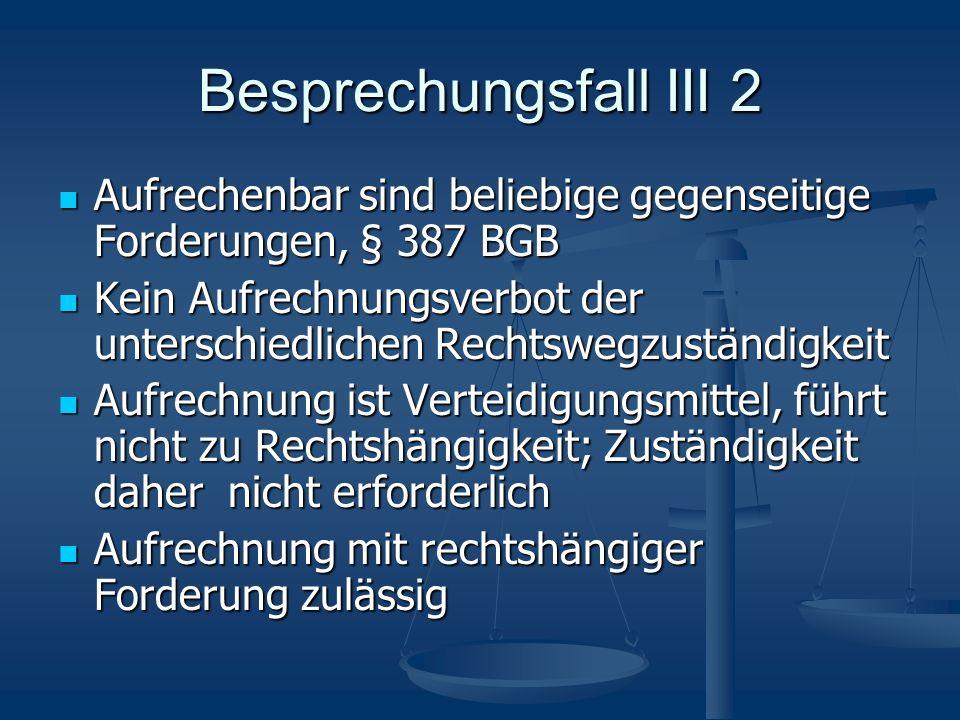 Besprechungsfall III 2 Aufrechenbar sind beliebige gegenseitige Forderungen, § 387 BGB Aufrechenbar sind beliebige gegenseitige Forderungen, § 387 BGB