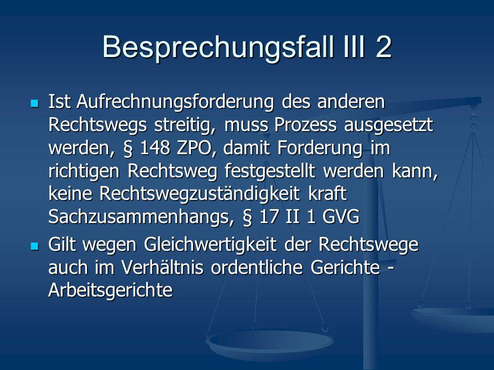 Besprechungsfall III 2 Ist Aufrechnungsforderung des anderen Rechtswegs streitig, muss Prozess ausgesetzt werden, § 148 ZPO, damit Forderung im richti