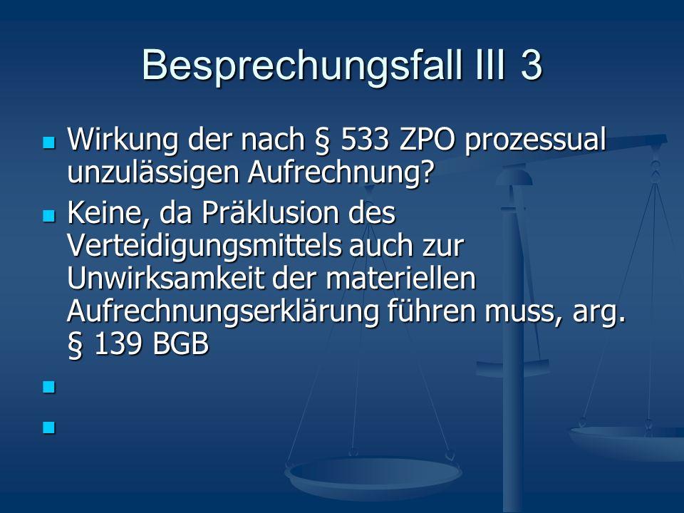Besprechungsfall III 3 Wirkung der nach § 533 ZPO prozessual unzulässigen Aufrechnung? Wirkung der nach § 533 ZPO prozessual unzulässigen Aufrechnung?