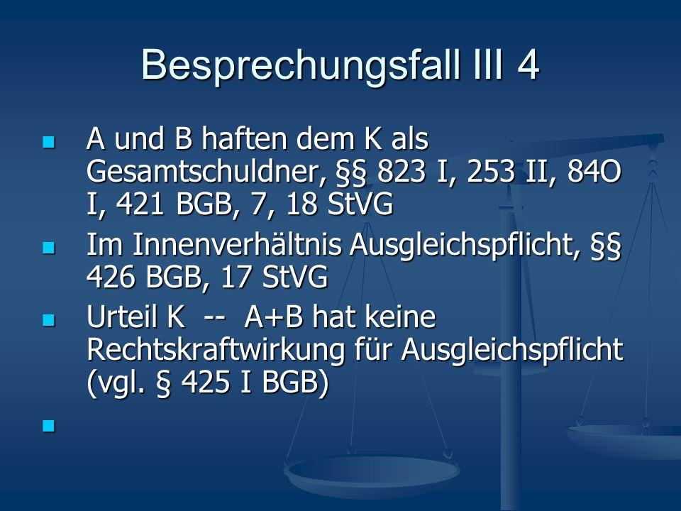 Besprechungsfall III 4 A und B haften dem K als Gesamtschuldner, §§ 823 I, 253 II, 84O I, 421 BGB, 7, 18 StVG A und B haften dem K als Gesamtschuldner