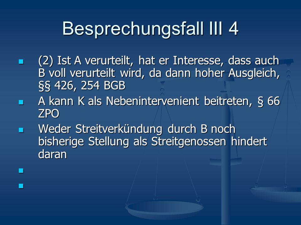 Besprechungsfall III 4 (2) Ist A verurteilt, hat er Interesse, dass auch B voll verurteilt wird, da dann hoher Ausgleich, §§ 426, 254 BGB (2) Ist A ve