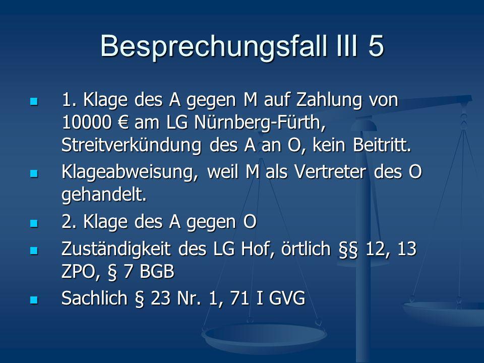 Besprechungsfall III 5 1. Klage des A gegen M auf Zahlung von 10000 am LG Nürnberg-Fürth, Streitverkündung des A an O, kein Beitritt. 1. Klage des A g