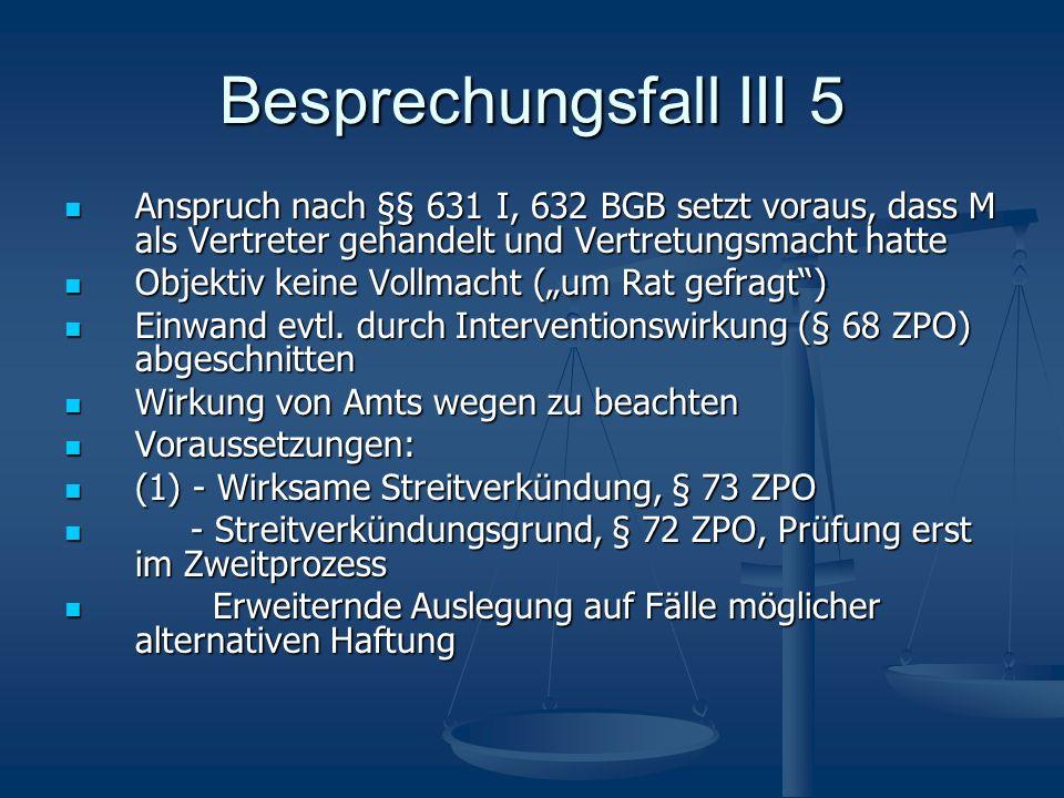 Besprechungsfall III 5 Anspruch nach §§ 631 I, 632 BGB setzt voraus, dass M als Vertreter gehandelt und Vertretungsmacht hatte Anspruch nach §§ 631 I,