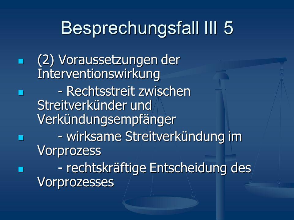 Besprechungsfall III 5 (2) Voraussetzungen der Interventionswirkung (2) Voraussetzungen der Interventionswirkung - Rechtsstreit zwischen Streitverkünd