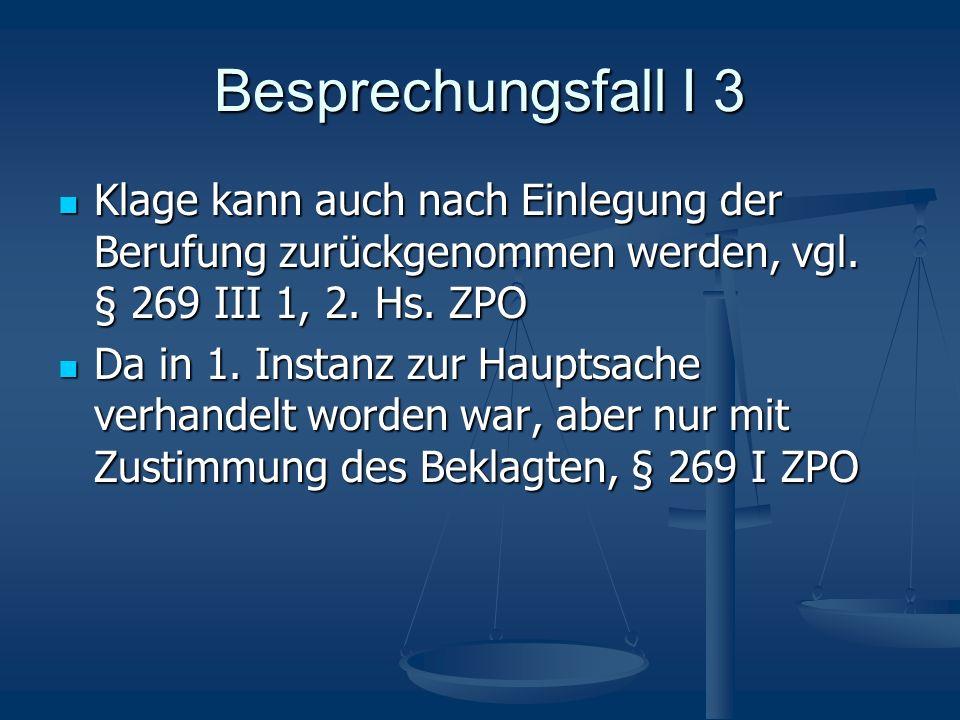Besprechungsfall I 3 Klage kann auch nach Einlegung der Berufung zurückgenommen werden, vgl. § 269 III 1, 2. Hs. ZPO Klage kann auch nach Einlegung de