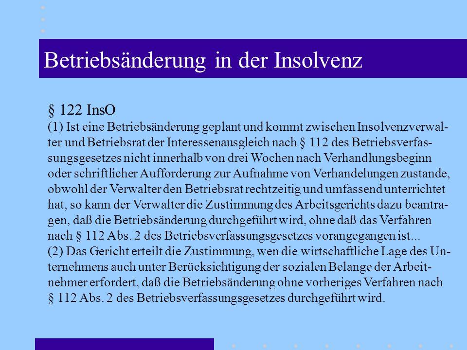 Betriebsänderung in der Insolvenz § 122 InsO (1) Ist eine Betriebsänderung geplant und kommt zwischen Insolvenzverwal- ter und Betriebsrat der Interessenausgleich nach § 112 des Betriebsverfas- sungsgesetzes nicht innerhalb von drei Wochen nach Verhandlungsbeginn oder schriftlicher Aufforderung zur Aufnahme von Verhandelungen zustande, obwohl der Verwalter den Betriebsrat rechtzeitig und umfassend unterrichtet hat, so kann der Verwalter die Zustimmung des Arbeitsgerichts dazu beantra- gen, daß die Betriebsänderung durchgeführt wird, ohne daß das Verfahren nach § 112 Abs.