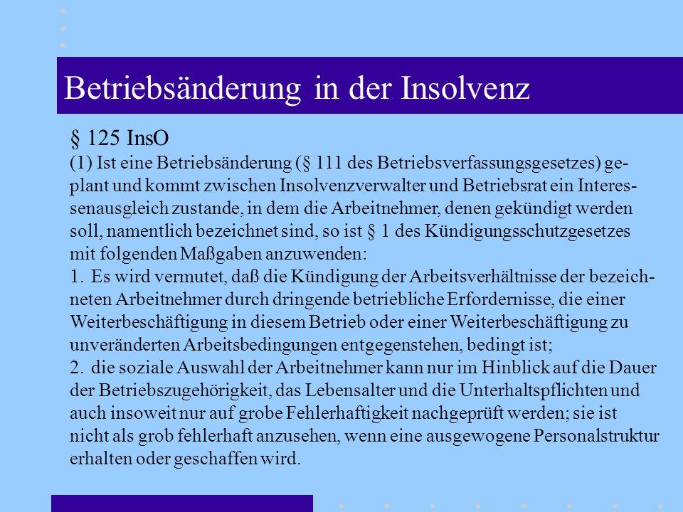 Betriebsänderung in der Insolvenz § 125 InsO (1) Ist eine Betriebsänderung (§ 111 des Betriebsverfassungsgesetzes) ge- plant und kommt zwischen Insolvenzverwalter und Betriebsrat ein Interes- senausgleich zustande, in dem die Arbeitnehmer, denen gekündigt werden soll, namentlich bezeichnet sind, so ist § 1 des Kündigungsschutzgesetzes mit folgenden Maßgaben anzuwenden: 1.Es wird vermutet, daß die Kündigung der Arbeitsverhältnisse der bezeich- neten Arbeitnehmer durch dringende betriebliche Erfordernisse, die einer Weiterbeschäftigung in diesem Betrieb oder einer Weiterbeschäftigung zu unveränderten Arbeitsbedingungen entgegenstehen, bedingt ist; 2.die soziale Auswahl der Arbeitnehmer kann nur im Hinblick auf die Dauer der Betriebszugehörigkeit, das Lebensalter und die Unterhaltspflichten und auch insoweit nur auf grobe Fehlerhaftigkeit nachgeprüft werden; sie ist nicht als grob fehlerhaft anzusehen, wenn eine ausgewogene Personalstruktur erhalten oder geschaffen wird.