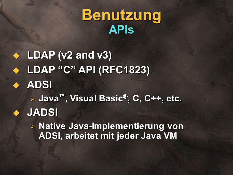 Benutzung APIs LDAP (v2 and v3) LDAP (v2 and v3) LDAP C API (RFC1823) LDAP C API (RFC1823) ADSI ADSI Java, Visual Basic ®, C, C++, etc. Java, Visual B