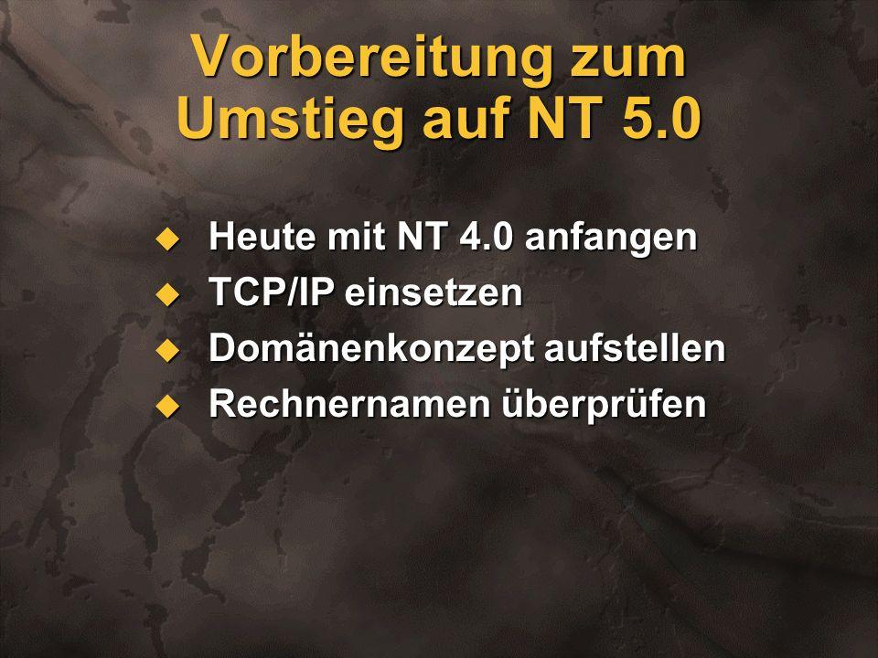 Vorbereitung zum Umstieg auf NT 5.0 Heute mit NT 4.0 anfangen Heute mit NT 4.0 anfangen TCP/IP einsetzen TCP/IP einsetzen Domänenkonzept aufstellen Do