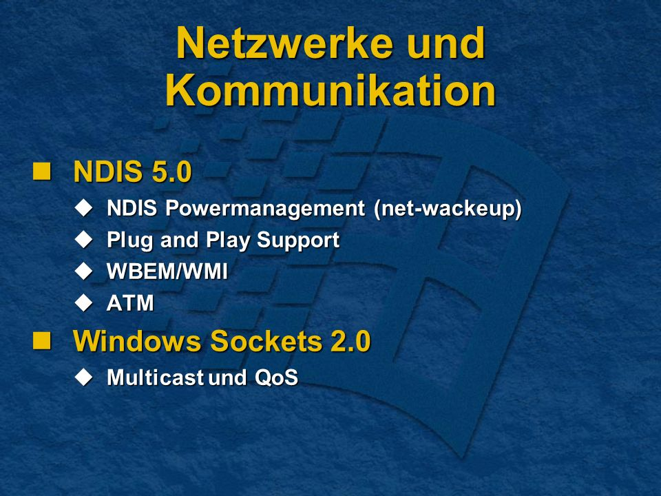 Netzwerke und Kommunikation NDIS 5.0 NDIS 5.0 NDIS Powermanagement (net-wackeup) NDIS Powermanagement (net-wackeup) Plug and Play Support Plug and Play Support WBEM/WMI WBEM/WMI ATM ATM Windows Sockets 2.0 Windows Sockets 2.0 Multicast und QoS Multicast und QoS