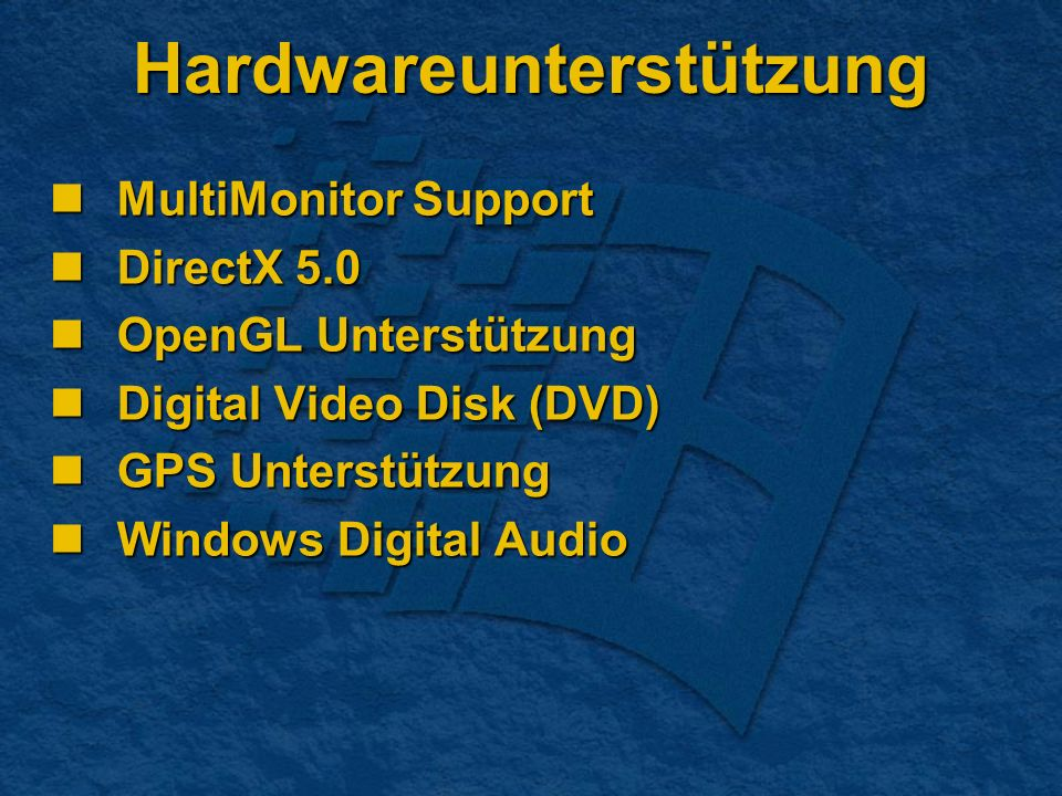 Hardwareunterstützung MultiMonitor Support MultiMonitor Support DirectX 5.0 DirectX 5.0 OpenGL Unterstützung OpenGL Unterstützung Digital Video Disk (DVD) Digital Video Disk (DVD) GPS Unterstützung GPS Unterstützung Windows Digital Audio Windows Digital Audio