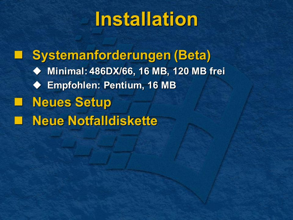 Installation Systemanforderungen (Beta) Systemanforderungen (Beta) Minimal: 486DX/66, 16 MB, 120 MB frei Minimal: 486DX/66, 16 MB, 120 MB frei Empfohlen: Pentium, 16 MB Empfohlen: Pentium, 16 MB Neues Setup Neues Setup Neue Notfalldiskette Neue Notfalldiskette