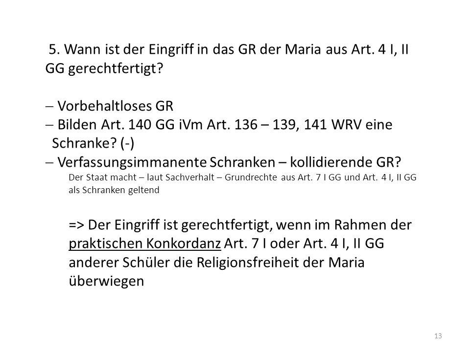 13 5. Wann ist der Eingriff in das GR der Maria aus Art. 4 I, II GG gerechtfertigt? Vorbehaltloses GR Bilden Art. 140 GG iVm Art. 136 – 139, 141 WRV e