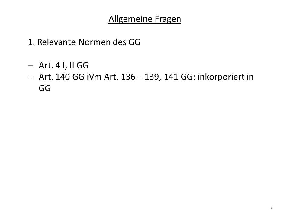 2 Allgemeine Fragen 1. Relevante Normen des GG Art. 4 I, II GG Art. 140 GG iVm Art. 136 – 139, 141 GG: inkorporiert in GG