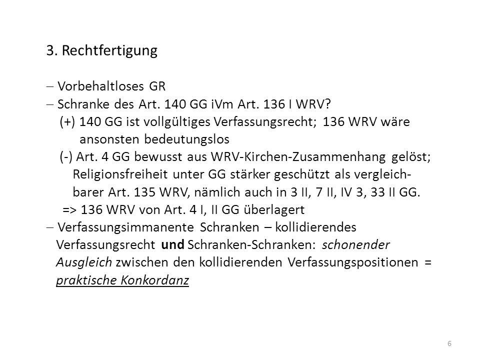 6 3. Rechtfertigung Vorbehaltloses GR Schranke des Art. 140 GG iVm Art. 136 I WRV? (+) 140 GG ist vollgültiges Verfassungsrecht; 136 WRV wäre ansonste