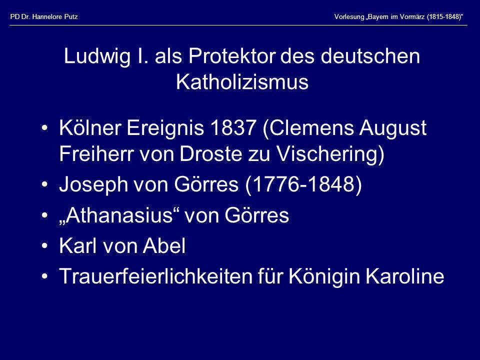 PD Dr. Hannelore PutzVorlesung Bayern im Vormärz (1815-1848) Ludwig I. als Protektor des deutschen Katholizismus Kölner Ereignis 1837 (Clemens August