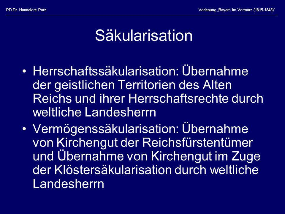PD Dr. Hannelore PutzVorlesung Bayern im Vormärz (1815-1848) Säkularisation Herrschaftssäkularisation: Übernahme der geistlichen Territorien des Alten