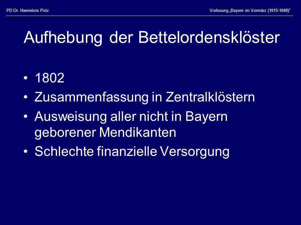 PD Dr. Hannelore PutzVorlesung Bayern im Vormärz (1815-1848) Aufhebung der Bettelordensklöster 1802 Zusammenfassung in Zentralklöstern Ausweisung alle
