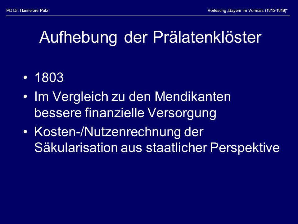 PD Dr. Hannelore PutzVorlesung Bayern im Vormärz (1815-1848) Aufhebung der Prälatenklöster 1803 Im Vergleich zu den Mendikanten bessere finanzielle Ve