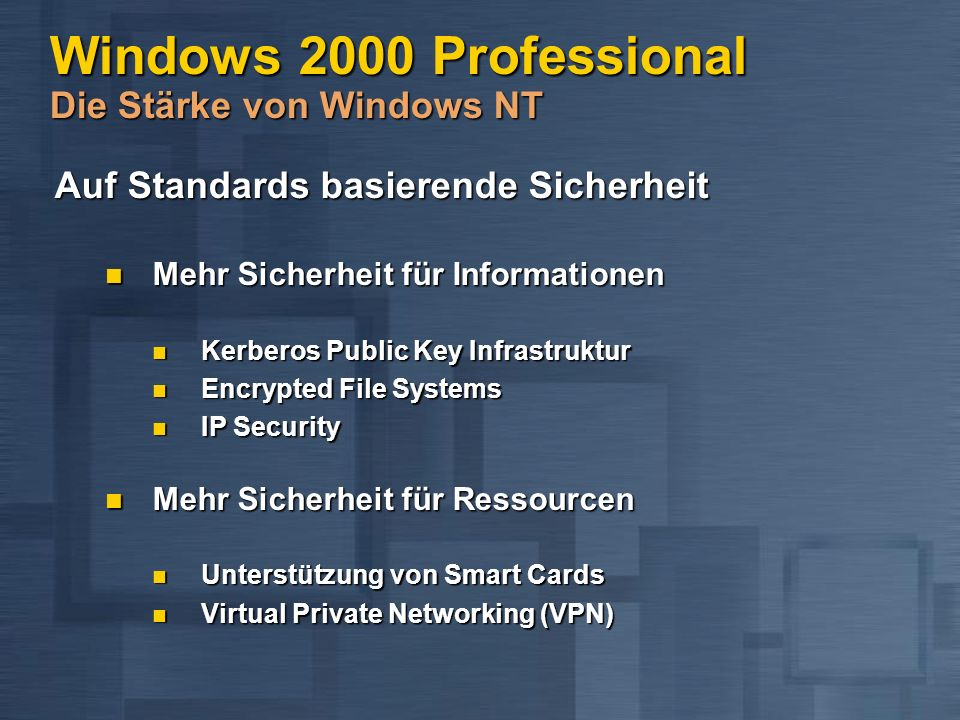 Windows 2000 Professional Die Stärke von Windows NT Auf Standards basierende Sicherheit Auf Standards basierende Sicherheit Mehr Sicherheit für Informationen Mehr Sicherheit für Informationen Kerberos Public Key Infrastruktur Kerberos Public Key Infrastruktur Encrypted File Systems Encrypted File Systems IP Security IP Security Mehr Sicherheit für Ressourcen Mehr Sicherheit für Ressourcen Unterstützung von Smart Cards Unterstützung von Smart Cards Virtual Private Networking (VPN) Virtual Private Networking (VPN)