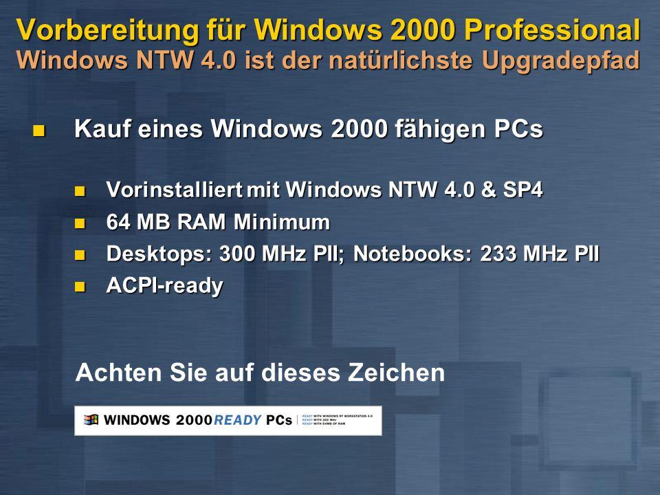 Vorbereitung für Windows 2000 Professional Windows NTW 4.0 ist der natürlichste Upgradepfad Kauf eines Windows 2000 fähigen PCs Kauf eines Windows 2000 fähigen PCs Vorinstalliert mit Windows NTW 4.0 & SP4 Vorinstalliert mit Windows NTW 4.0 & SP4 64 MB RAM Minimum 64 MB RAM Minimum Desktops: 300 MHz PII; Notebooks: 233 MHz PII Desktops: 300 MHz PII; Notebooks: 233 MHz PII ACPI-ready ACPI-ready Achten Sie auf dieses Zeichen