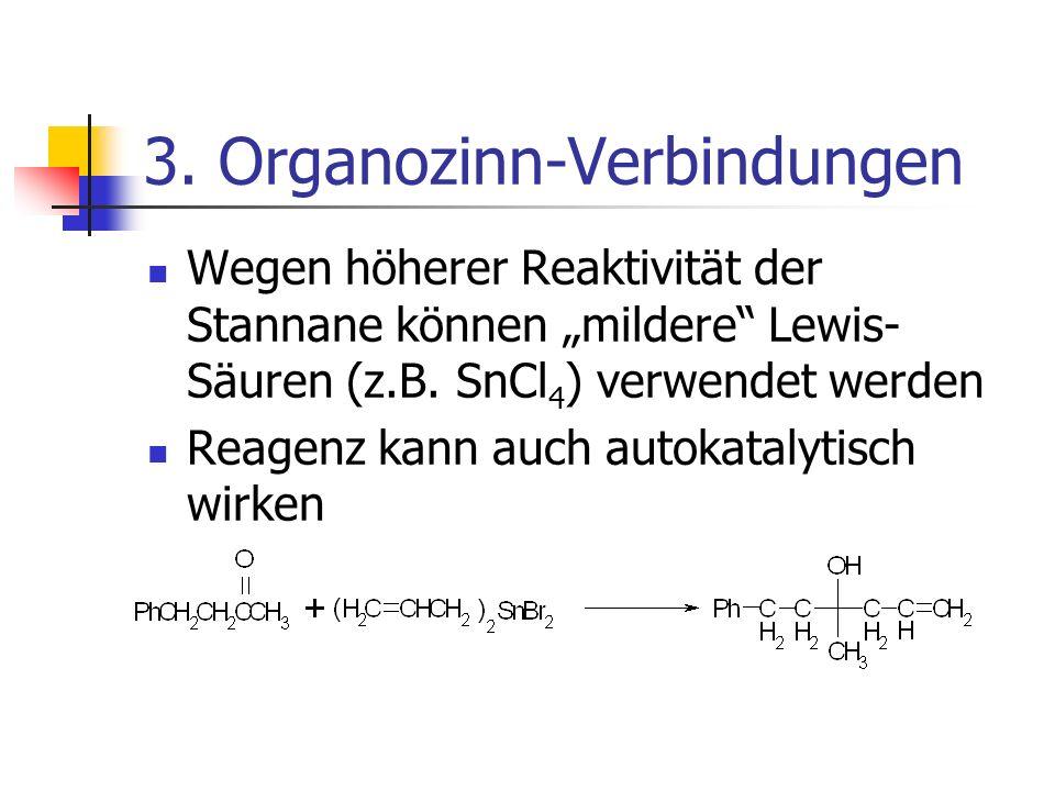 3. Organozinn-Verbindungen Wegen höherer Reaktivität der Stannane können mildere Lewis- Säuren (z.B. SnCl 4 ) verwendet werden Reagenz kann auch autok