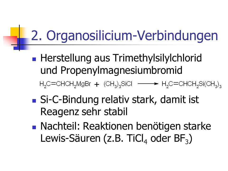 2. Organosilicium-Verbindungen Herstellung aus Trimethylsilylchlorid und Propenylmagnesiumbromid Si-C-Bindung relativ stark, damit ist Reagenz sehr st