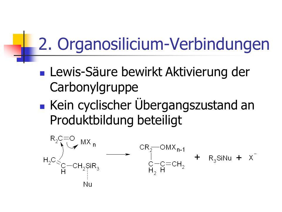 2. Organosilicium-Verbindungen Lewis-Säure bewirkt Aktivierung der Carbonylgruppe Kein cyclischer Übergangszustand an Produktbildung beteiligt