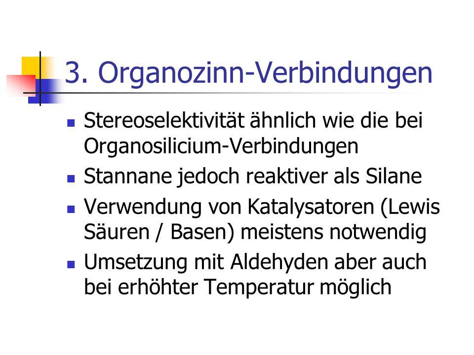 3. Organozinn-Verbindungen Stereoselektivität ähnlich wie die bei Organosilicium-Verbindungen Stannane jedoch reaktiver als Silane Verwendung von Kata