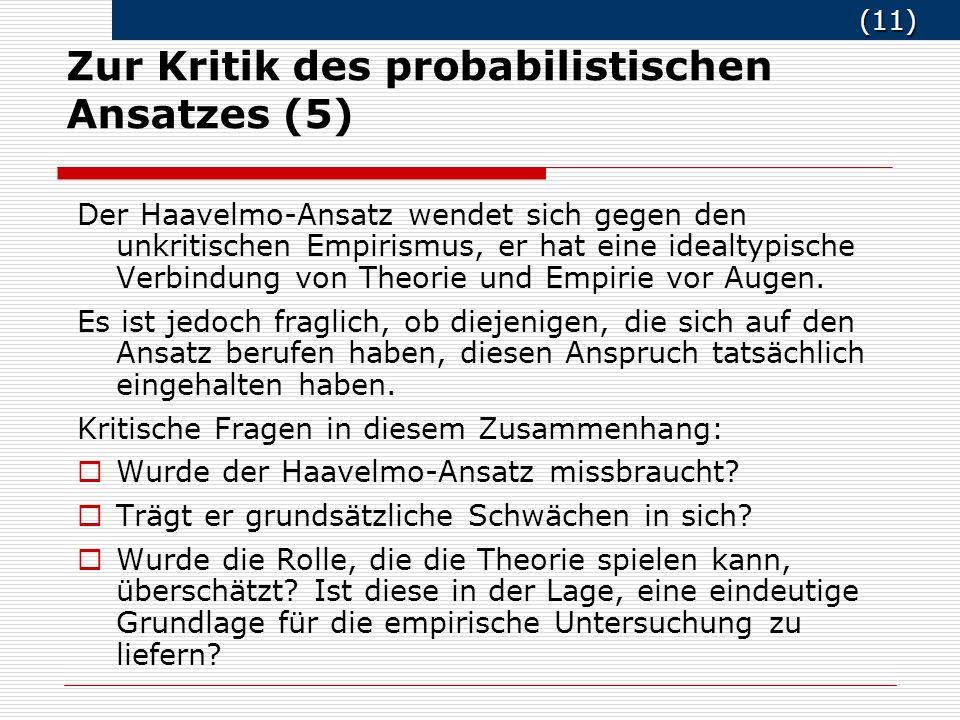 (11) (11) Zur Kritik des probabilistischen Ansatzes (5) Der Haavelmo-Ansatz wendet sich gegen den unkritischen Empirismus, er hat eine idealtypische Verbindung von Theorie und Empirie vor Augen.