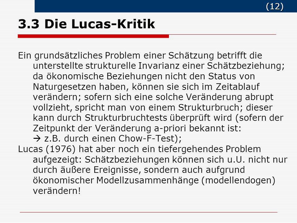 (12) (12) 3.3 Die Lucas-Kritik Ein grundsätzliches Problem einer Schätzung betrifft die unterstellte strukturelle Invarianz einer Schätzbeziehung; da ökonomische Beziehungen nicht den Status von Naturgesetzen haben, können sie sich im Zeitablauf verändern; sofern sich eine solche Veränderung abrupt vollzieht, spricht man von einem Strukturbruch; dieser kann durch Strukturbruchtests überprüft wird (sofern der Zeitpunkt der Veränderung a-priori bekannt ist: z.B.