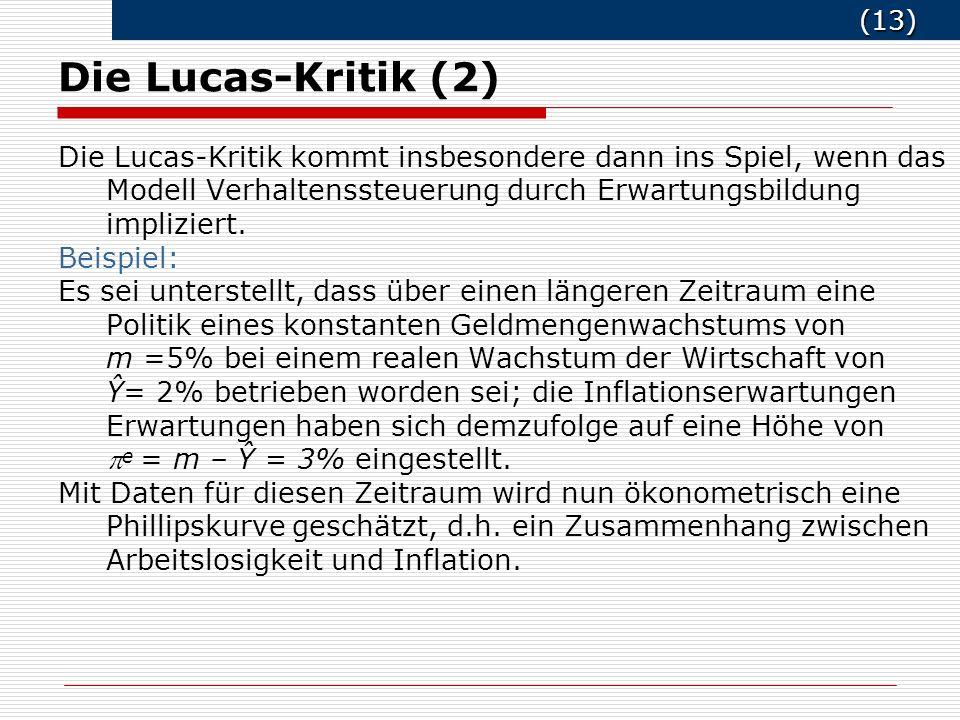(13) (13) Die Lucas-Kritik (2) Die Lucas-Kritik kommt insbesondere dann ins Spiel, wenn das Modell Verhaltenssteuerung durch Erwartungsbildung impliziert.