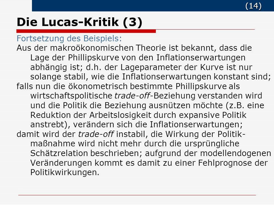 (14) (14) Die Lucas-Kritik (3) Fortsetzung des Beispiels: Aus der makroökonomischen Theorie ist bekannt, dass die Lage der Phillipskurve von den Inflationserwartungen abhängig ist; d.h.