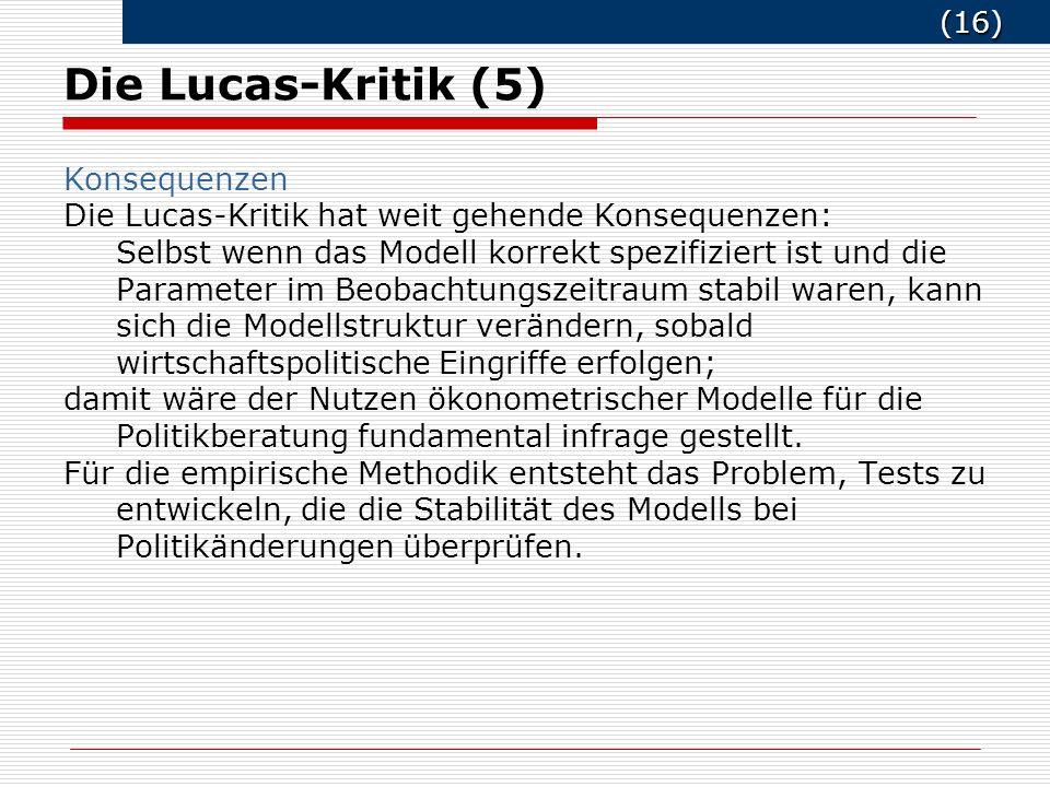(16) (16) Die Lucas-Kritik (5) Konsequenzen Die Lucas-Kritik hat weit gehende Konsequenzen: Selbst wenn das Modell korrekt spezifiziert ist und die Parameter im Beobachtungszeitraum stabil waren, kann sich die Modellstruktur verändern, sobald wirtschaftspolitische Eingriffe erfolgen; damit wäre der Nutzen ökonometrischer Modelle für die Politikberatung fundamental infrage gestellt.