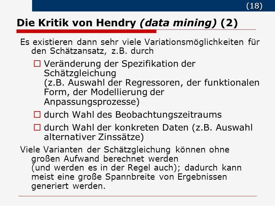(18) (18) Die Kritik von Hendry (data mining) (2) Es existieren dann sehr viele Variationsmöglichkeiten für den Schätzansatz, z.B.
