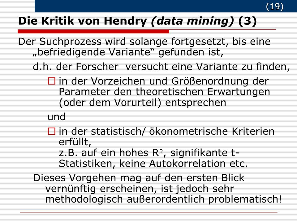 (19) (19) Die Kritik von Hendry (data mining) (3) Der Suchprozess wird solange fortgesetzt, bis eine befriedigende Variante gefunden ist, d.h.