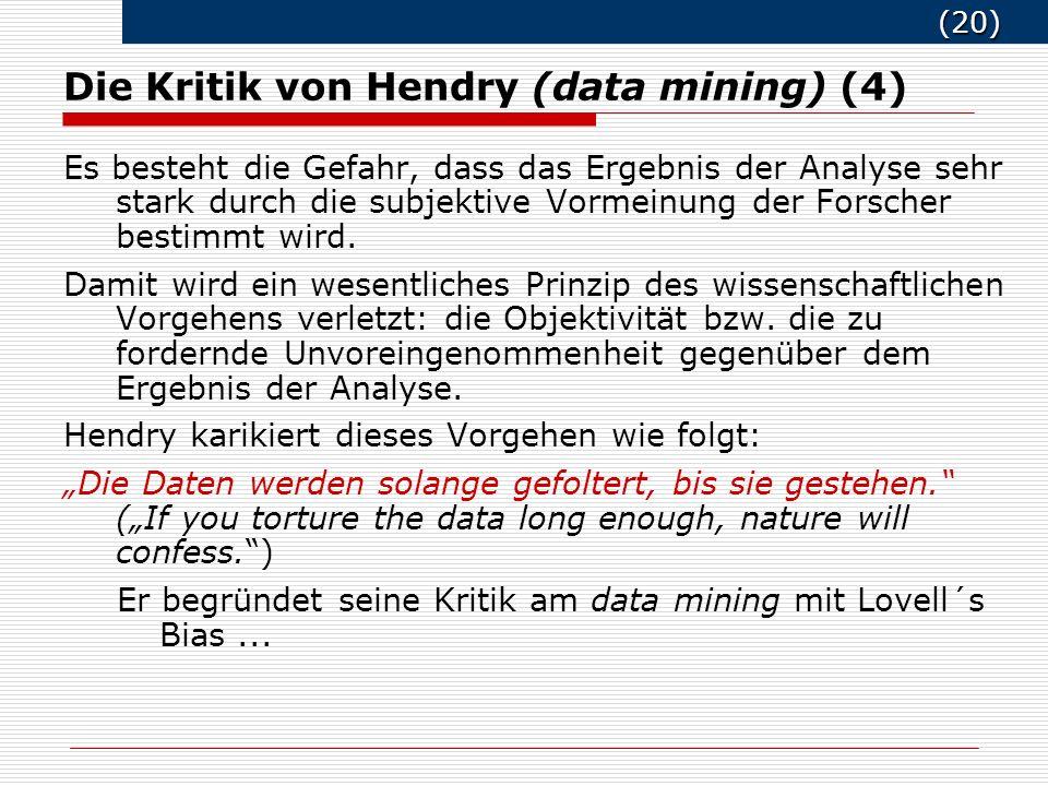 (20) (20) Die Kritik von Hendry (data mining) (4) Es besteht die Gefahr, dass das Ergebnis der Analyse sehr stark durch die subjektive Vormeinung der Forscher bestimmt wird.