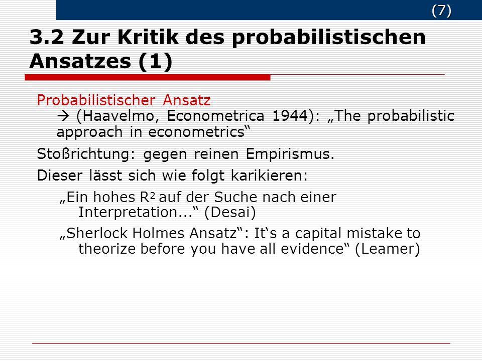 (8) (8) 3.2 Zur Kritik des probabilistischen Ansatzes (2) Kernthese von Haavelmo: Schlussfolgerungen aus einer Stichprobe von Beobachtungen müssen im Rahmen eines vorspezifizierten stochastischen Modells erfolgen, von dem angenommen wird, dass es die Erzeugung von Daten adäquat beschreibt.
