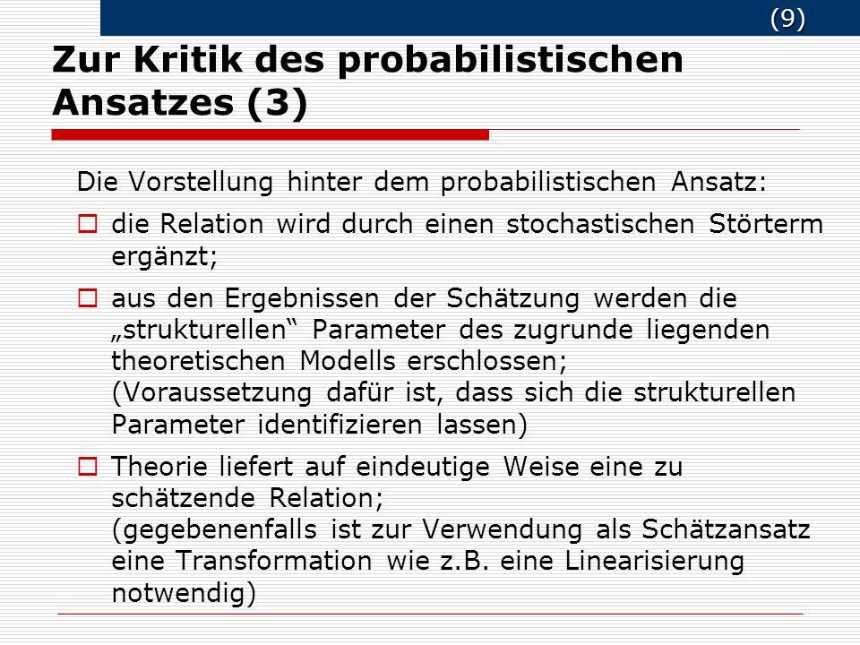 (9) (9) Zur Kritik des probabilistischen Ansatzes (3) Die Vorstellung hinter dem probabilistischen Ansatz: die Relation wird durch einen stochastischen Störterm ergänzt; aus den Ergebnissen der Schätzung werden die strukturellen Parameter des zugrunde liegenden theoretischen Modells erschlossen; (Voraussetzung dafür ist, dass sich die strukturellen Parameter identifizieren lassen) Theorie liefert auf eindeutige Weise eine zu schätzende Relation; (gegebenenfalls ist zur Verwendung als Schätzansatz eine Transformation wie z.B.