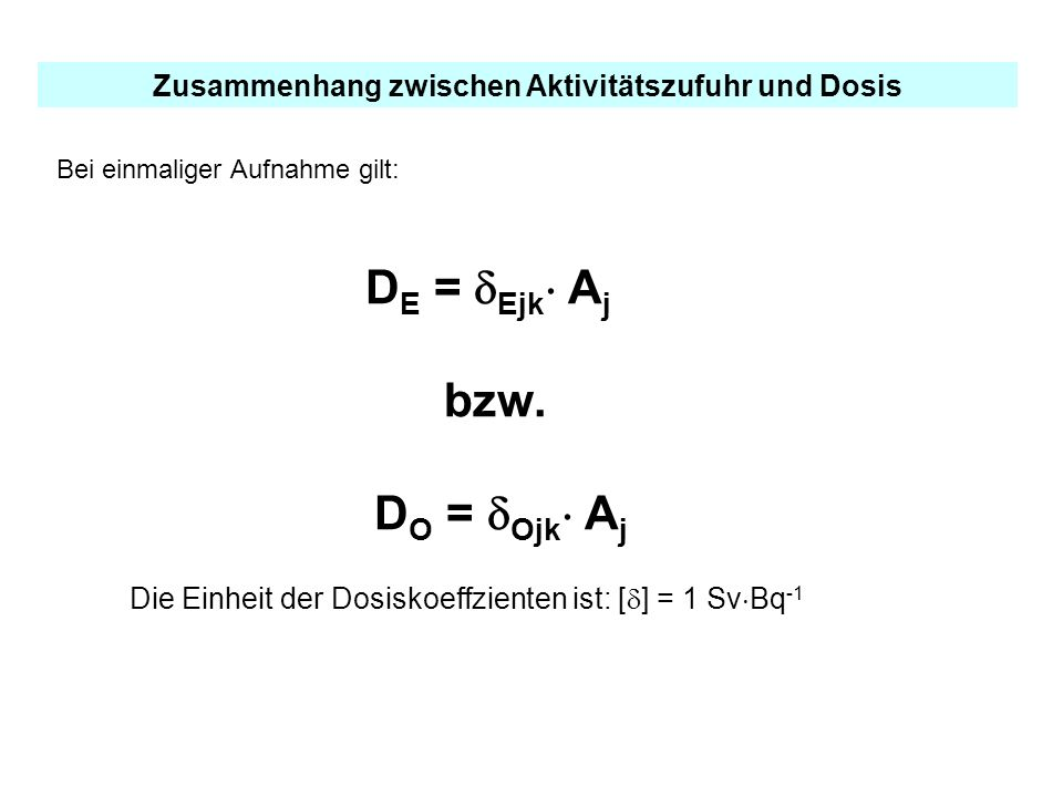 Zusammenhang zwischen Aktivitätszufuhr und Dosis Bei einmaliger Aufnahme gilt: D E = Ejk A j bzw. D O = Ojk A j Die Einheit der Dosiskoeffzienten ist: