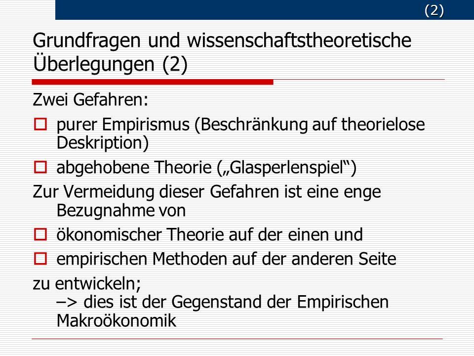 (2) (2) Zwei Gefahren: purer Empirismus (Beschränkung auf theorielose Deskription) abgehobene Theorie (Glasperlenspiel) Zur Vermeidung dieser Gefahren ist eine enge Bezugnahme von ökonomischer Theorie auf der einen und empirischen Methoden auf der anderen Seite zu entwickeln; –> dies ist der Gegenstand der Empirischen Makroökonomik Grundfragen und wissenschaftstheoretische Ü berlegungen (2)
