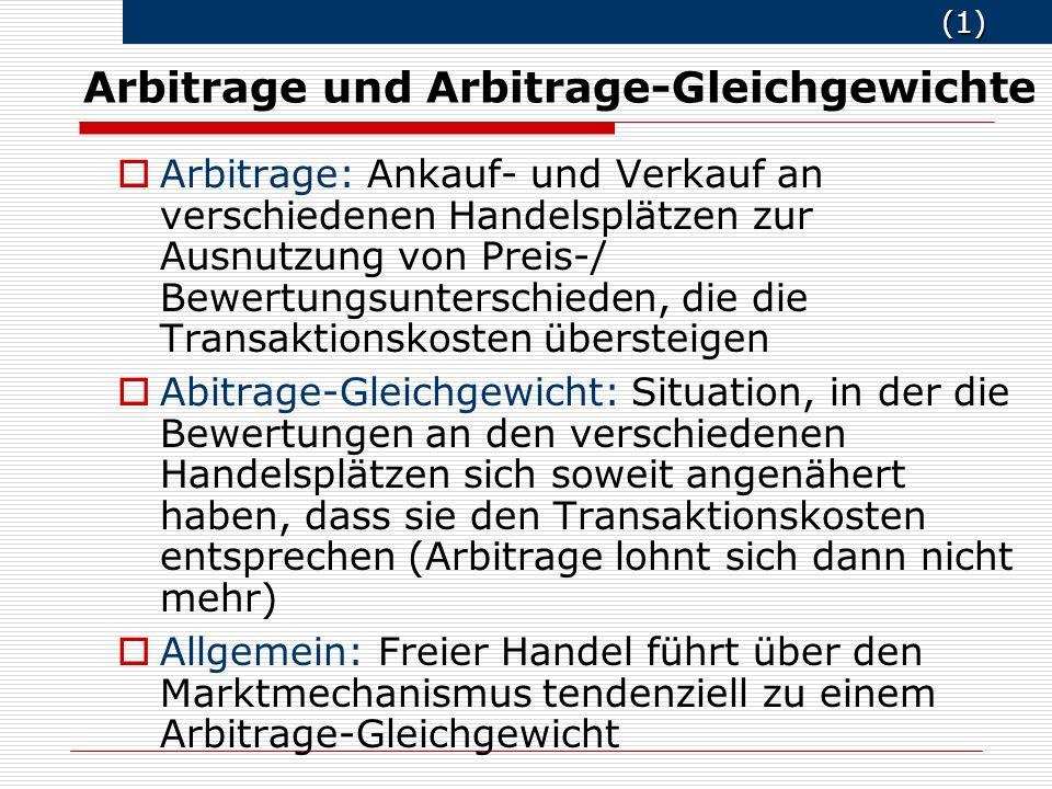 (1) (1) Arbitrage und Arbitrage-Gleichgewichte o Arbitrage: Ankauf- und Verkauf an verschiedenen Handelsplätzen zur Ausnutzung von Preis-/ Bewertungsu