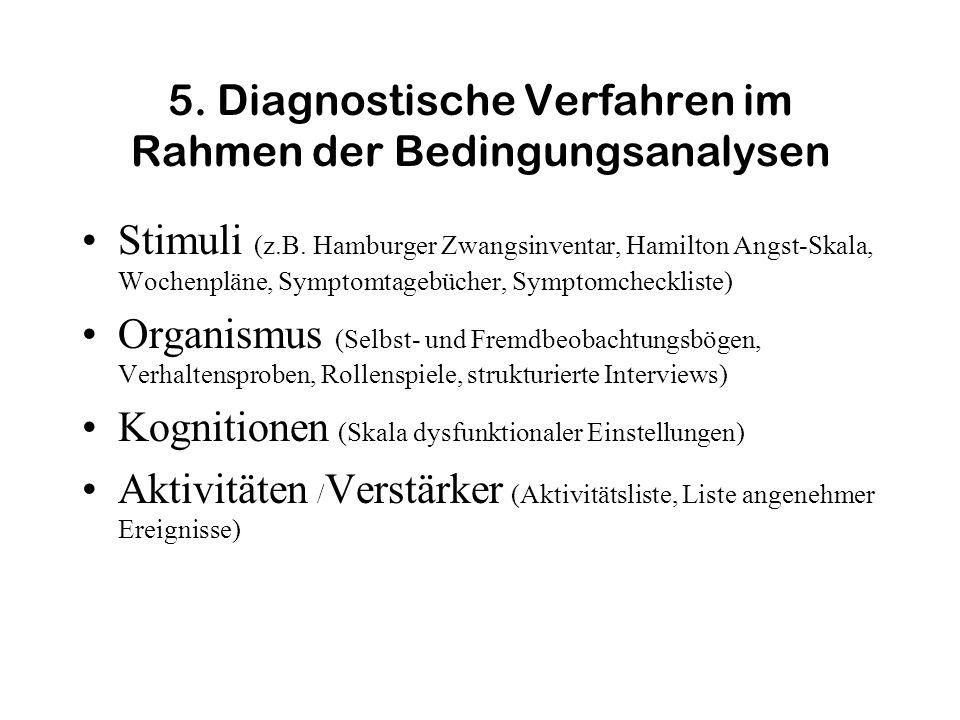 5. Diagnostische Verfahren im Rahmen der Bedingungsanalysen Stimuli (z.B. Hamburger Zwangsinventar, Hamilton Angst-Skala, Wochenpläne, Symptomtagebüch