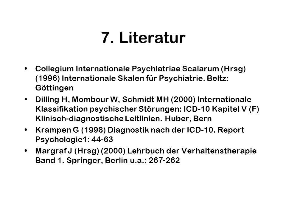 7. Literatur Collegium Internationale Psychiatriae Scalarum (Hrsg) (1996) Internationale Skalen für Psychiatrie. Beltz: Göttingen Dilling H, Mombour W