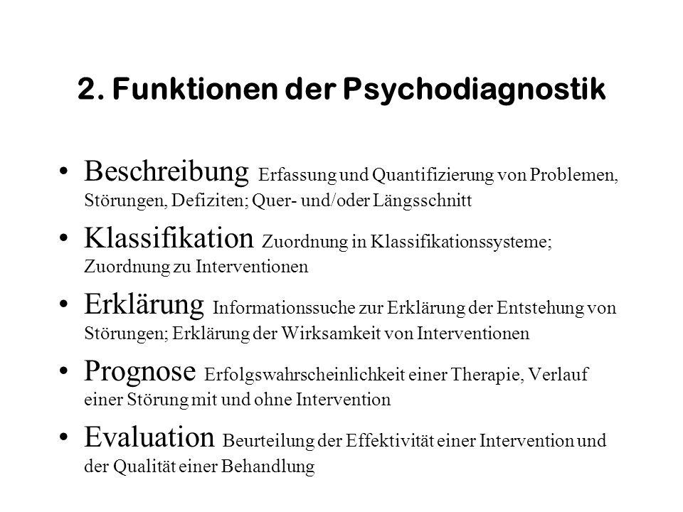 2. Funktionen der Psychodiagnostik Beschreibung Erfassung und Quantifizierung von Problemen, Störungen, Defiziten; Quer- und/oder Längsschnitt Klassif