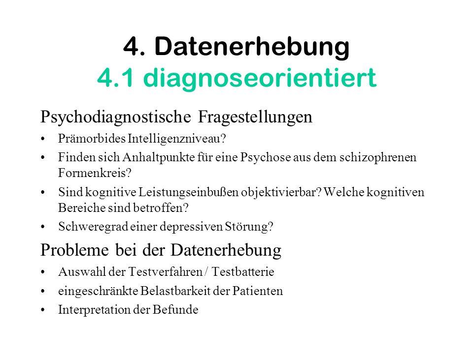 4. Datenerhebung 4.1 diagnoseorientiert Psychodiagnostische Fragestellungen Prämorbides Intelligenzniveau? Finden sich Anhaltpunkte für eine Psychose