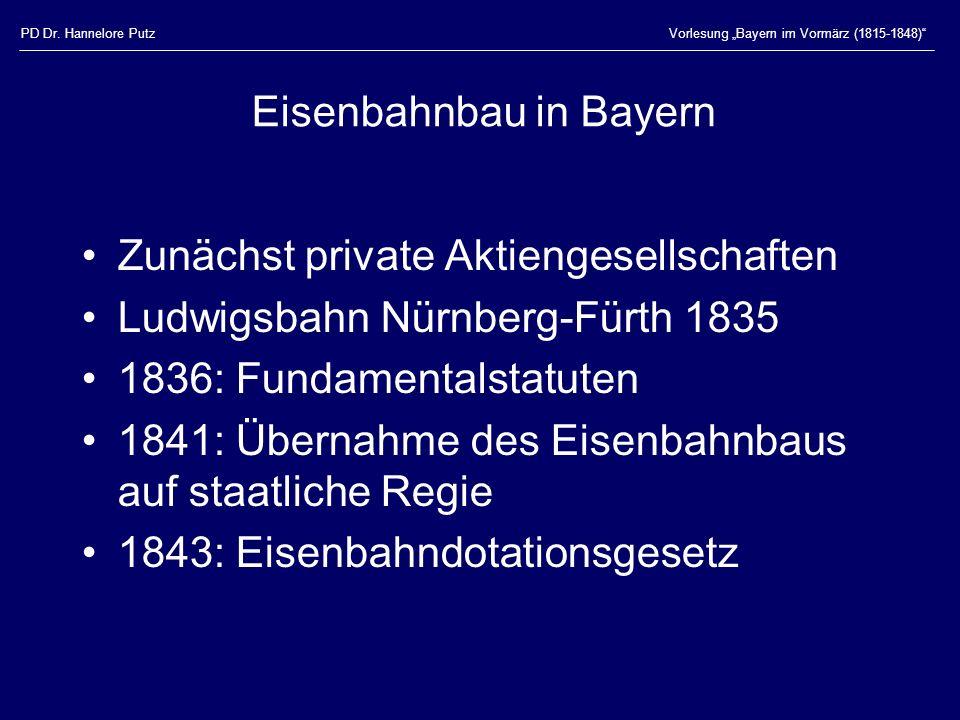 PD Dr. Hannelore PutzVorlesung Bayern im Vormärz (1815-1848) Eisenbahnbau in Bayern Zunächst private Aktiengesellschaften Ludwigsbahn Nürnberg-Fürth 1