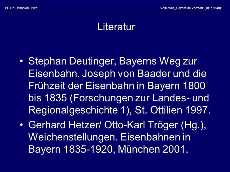 PD Dr. Hannelore PutzVorlesung Bayern im Vormärz (1815-1848) Literatur Stephan Deutinger, Bayerns Weg zur Eisenbahn. Joseph von Baader und die Frühzei