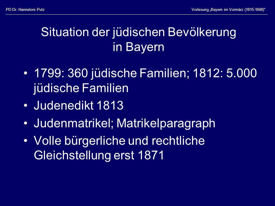 PD Dr. Hannelore PutzVorlesung Bayern im Vormärz (1815-1848) Situation der jüdischen Bevölkerung in Bayern 1799: 360 jüdische Familien; 1812: 5.000 jü